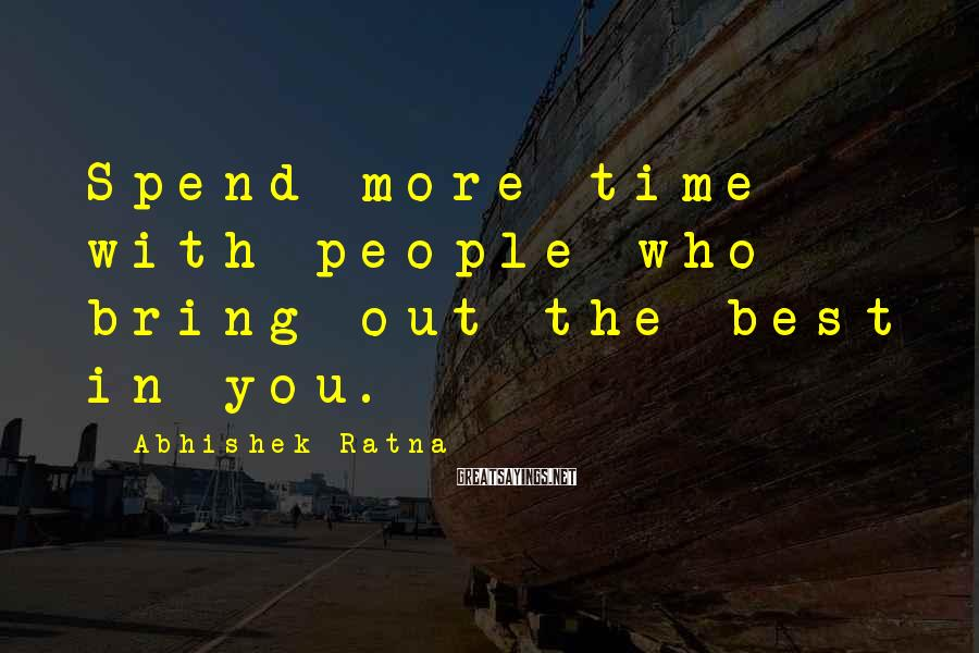 Abhishek Ratna Sayings: Spend more time with people who bring out the best in you.