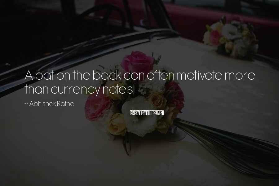 Abhishek Ratna Sayings: A pat on the back can often motivate more than currency notes!