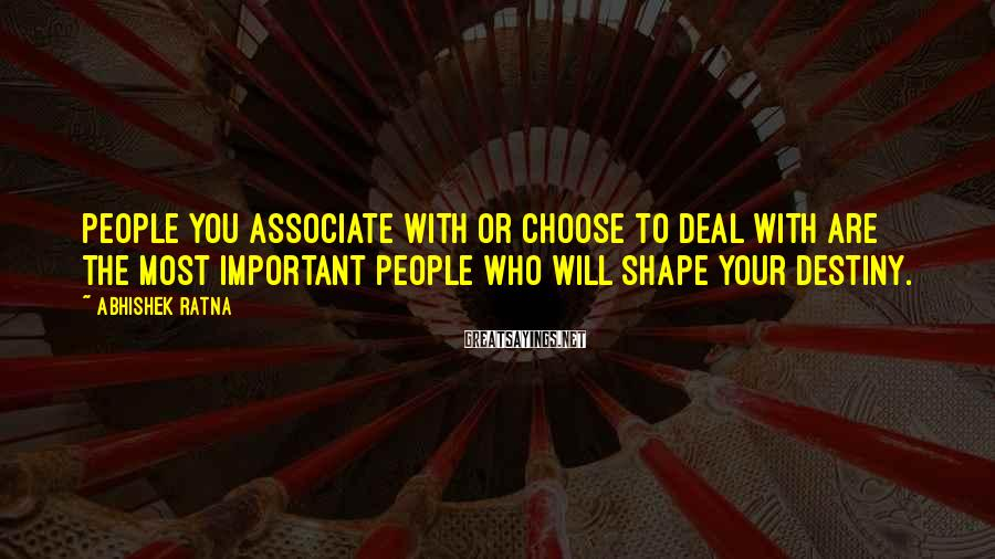 Abhishek Ratna Sayings: People you associate with or choose to deal with are the most important people who
