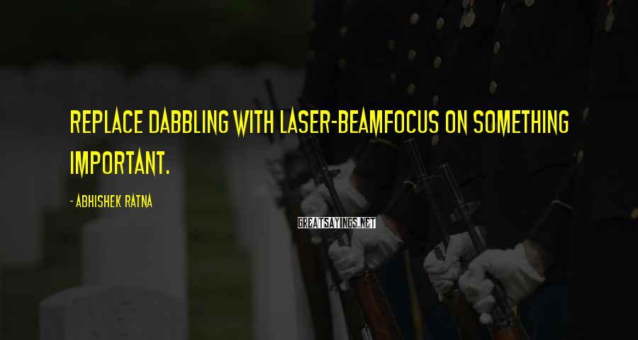 Abhishek Ratna Sayings: Replace dabbling with laser-beamfocus on something important.