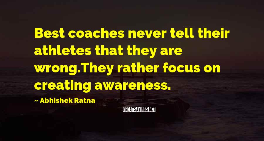 Abhishek Ratna Sayings: Best coaches never tell their athletes that they are wrong.They rather focus on creating awareness.