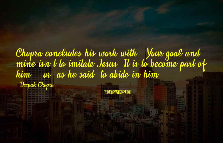 "Abide In Jesus Sayings By Deepak Chopra: Chopra concludes his work with, ""Your goal and mine isn't to imitate Jesus. It is"