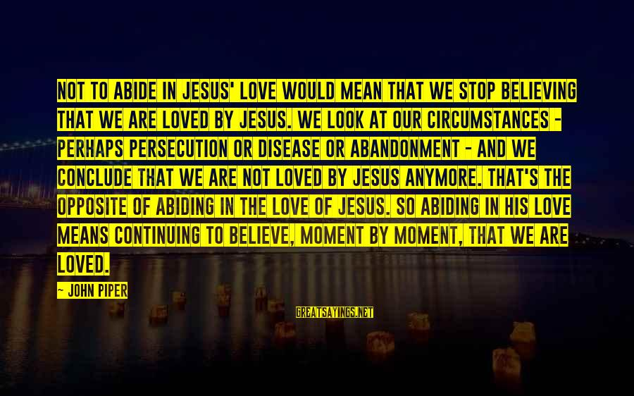 Abide In Jesus Sayings By John Piper: Not to abide in Jesus' love would mean that we stop believing that we are