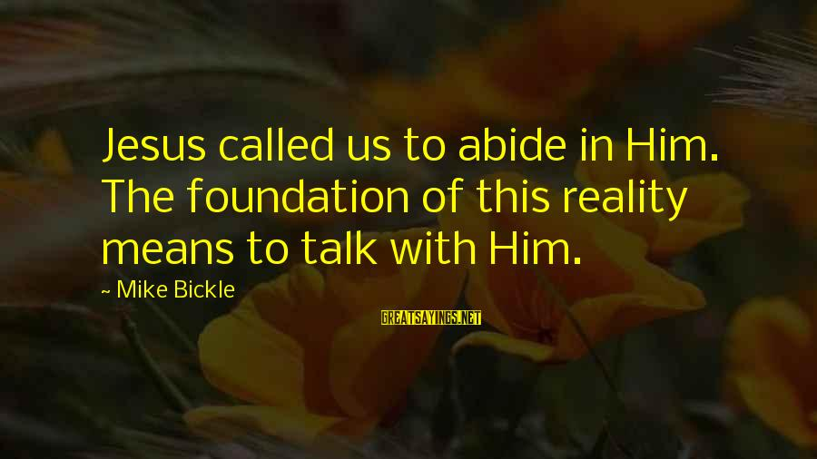 Abide In Jesus Sayings By Mike Bickle: Jesus called us to abide in Him. The foundation of this reality means to talk