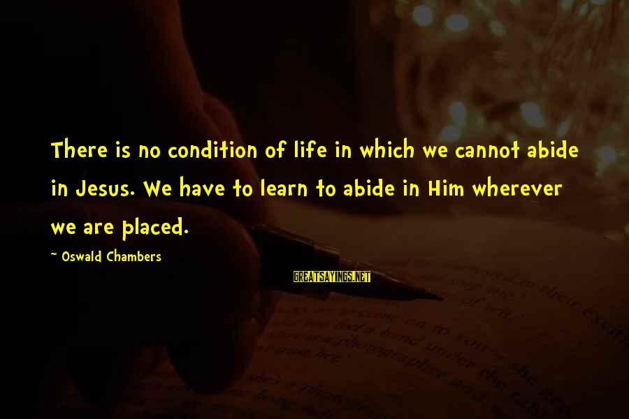 Abide In Jesus Sayings By Oswald Chambers: There is no condition of life in which we cannot abide in Jesus. We have