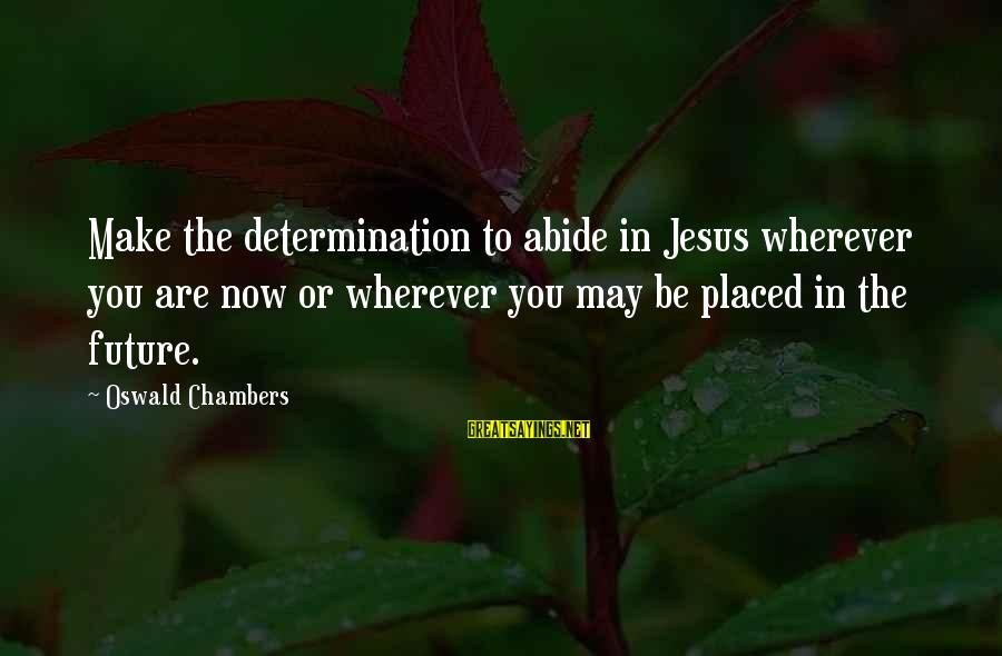Abide In Jesus Sayings By Oswald Chambers: Make the determination to abide in Jesus wherever you are now or wherever you may