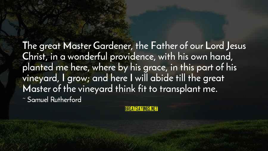 Abide In Jesus Sayings By Samuel Rutherford: The great Master Gardener, the Father of our Lord Jesus Christ, in a wonderful providence,