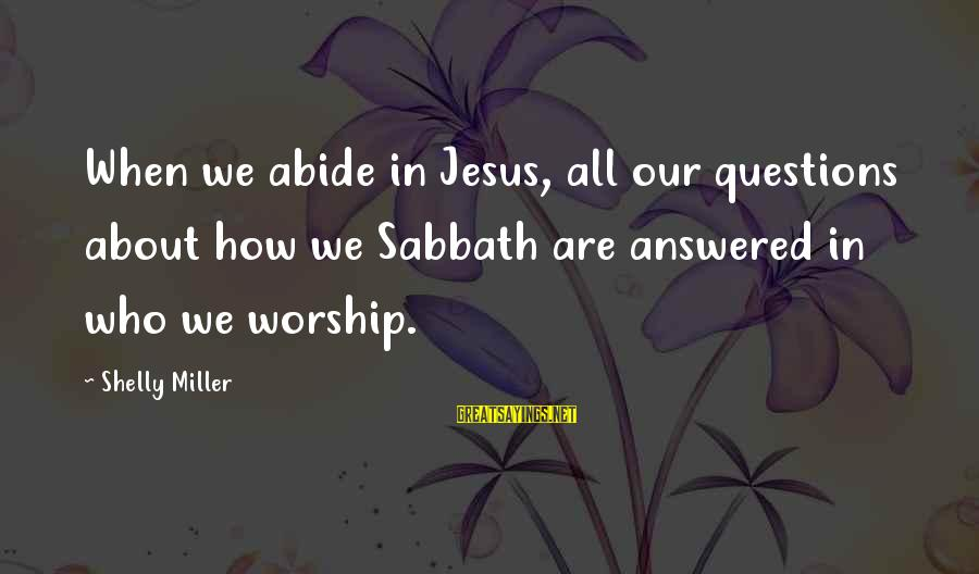 Abide In Jesus Sayings By Shelly Miller: When we abide in Jesus, all our questions about how we Sabbath are answered in