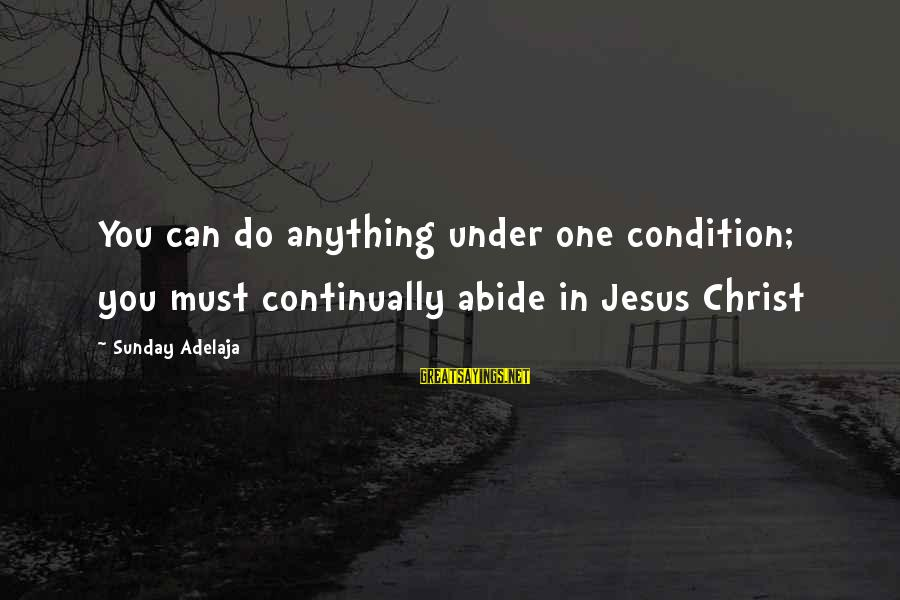Abide In Jesus Sayings By Sunday Adelaja: You can do anything under one condition; you must continually abide in Jesus Christ