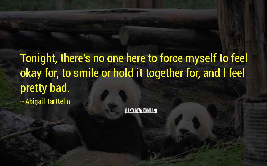 Abigail Tarttelin Sayings: Tonight, there's no one here to force myself to feel okay for, to smile or