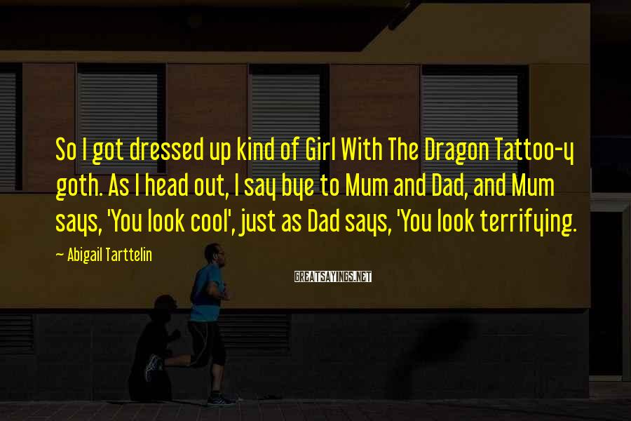 Abigail Tarttelin Sayings: So I got dressed up kind of Girl With The Dragon Tattoo-y goth. As I