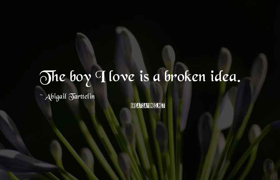 Abigail Tarttelin Sayings: The boy I love is a broken idea.