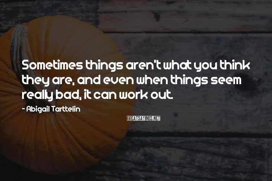 Abigail Tarttelin Sayings: Sometimes things aren't what you think they are, and even when things seem really bad,
