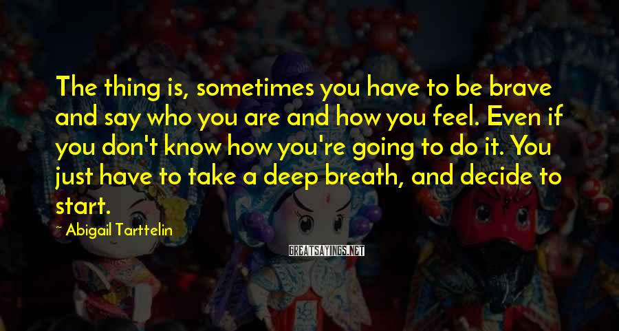Abigail Tarttelin Sayings: The thing is, sometimes you have to be brave and say who you are and