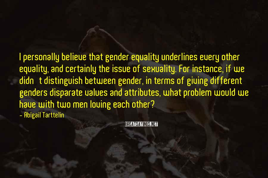 Abigail Tarttelin Sayings: I personally believe that gender equality underlines every other equality, and certainly the issue of
