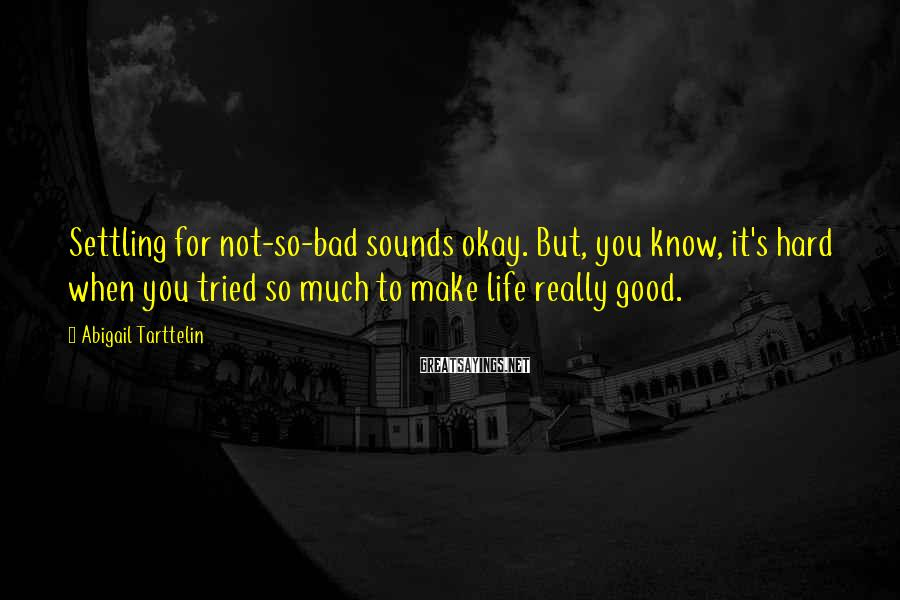 Abigail Tarttelin Sayings: Settling for not-so-bad sounds okay. But, you know, it's hard when you tried so much
