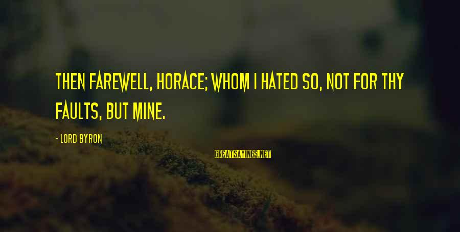 Abimelech Sayings By Lord Byron: Then farewell, Horace; whom I hated so, Not for thy faults, but mine.