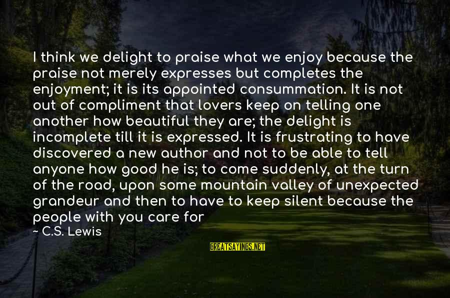 Able God Sayings By C.S. Lewis: I think we delight to praise what we enjoy because the praise not merely expresses