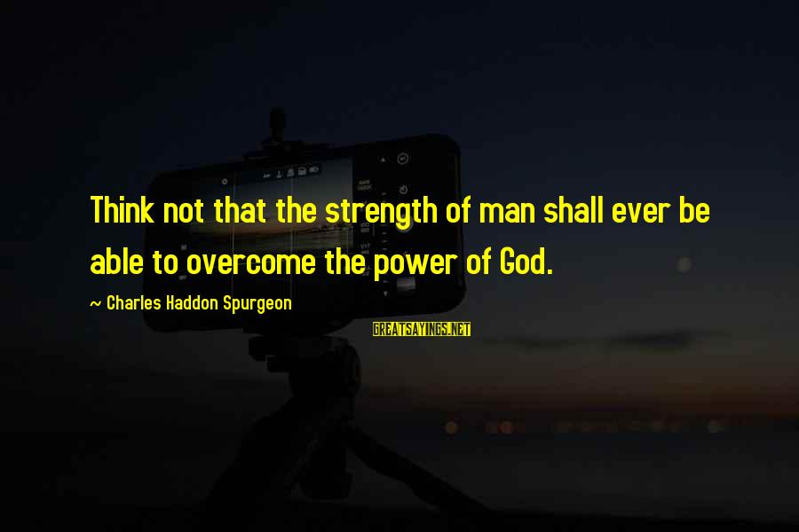 Able God Sayings By Charles Haddon Spurgeon: Think not that the strength of man shall ever be able to overcome the power
