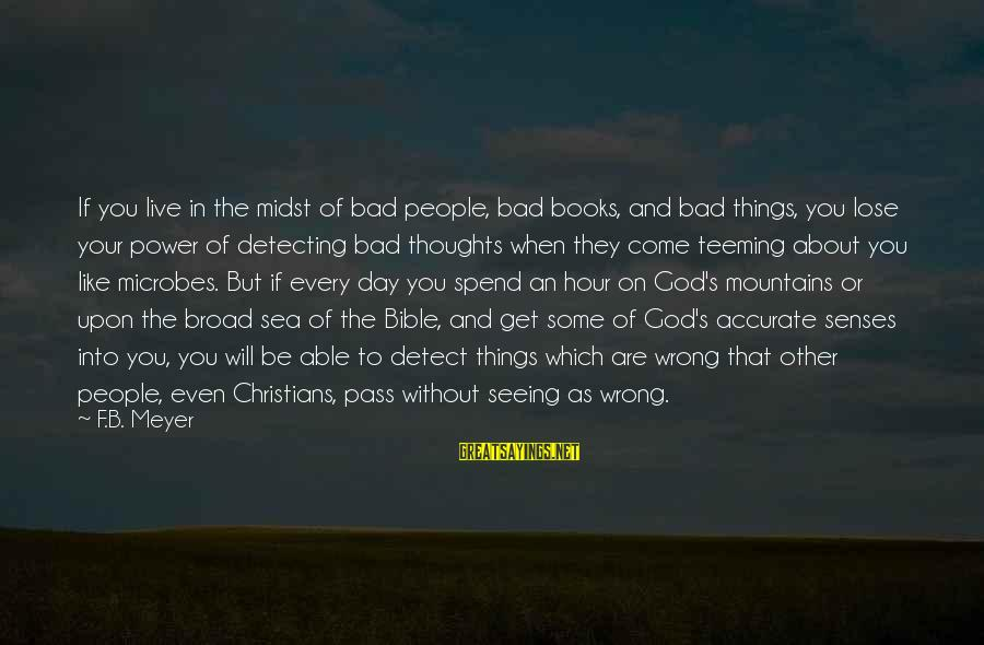 Able God Sayings By F.B. Meyer: If you live in the midst of bad people, bad books, and bad things, you