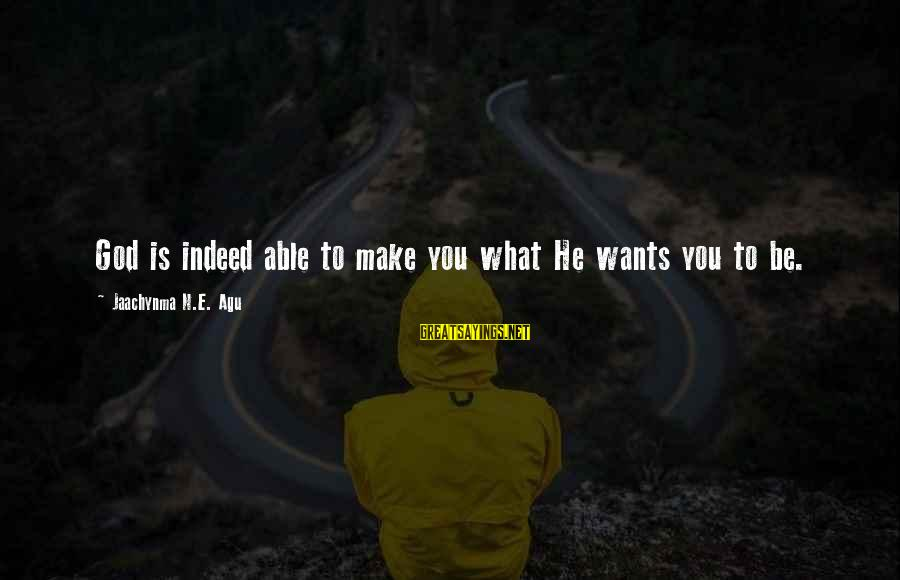 Able God Sayings By Jaachynma N.E. Agu: God is indeed able to make you what He wants you to be.