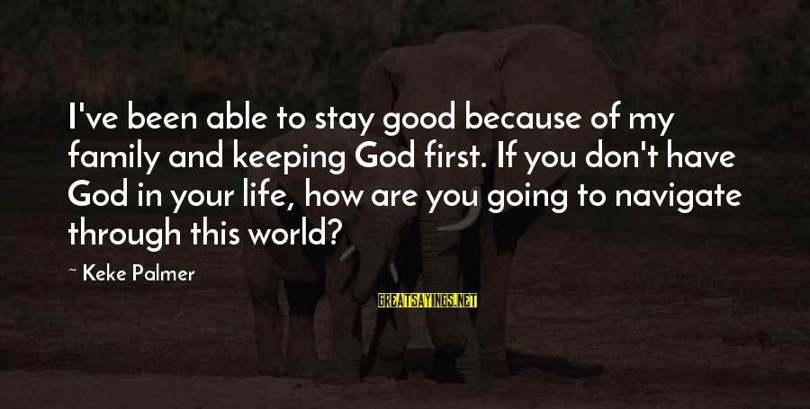 Able God Sayings By Keke Palmer: I've been able to stay good because of my family and keeping God first. If