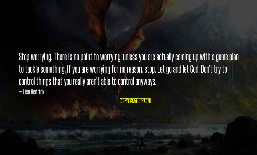 Able God Sayings By Lisa Bedrick: Stop worrying. There is no point to worrying, unless you are actually coming up with
