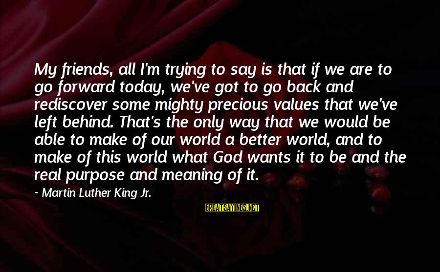 Able God Sayings By Martin Luther King Jr.: My friends, all I'm trying to say is that if we are to go forward