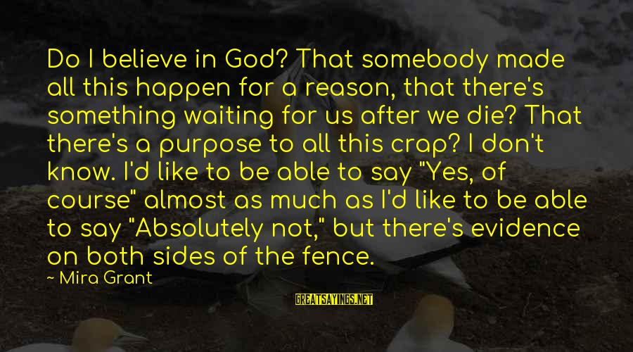 Able God Sayings By Mira Grant: Do I believe in God? That somebody made all this happen for a reason, that