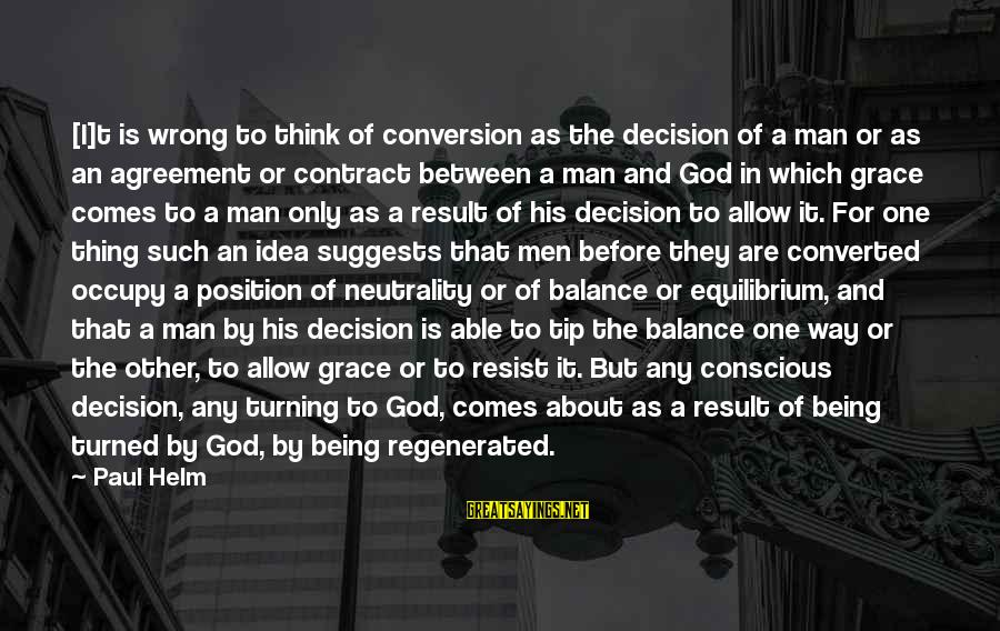 Able God Sayings By Paul Helm: [I]t is wrong to think of conversion as the decision of a man or as