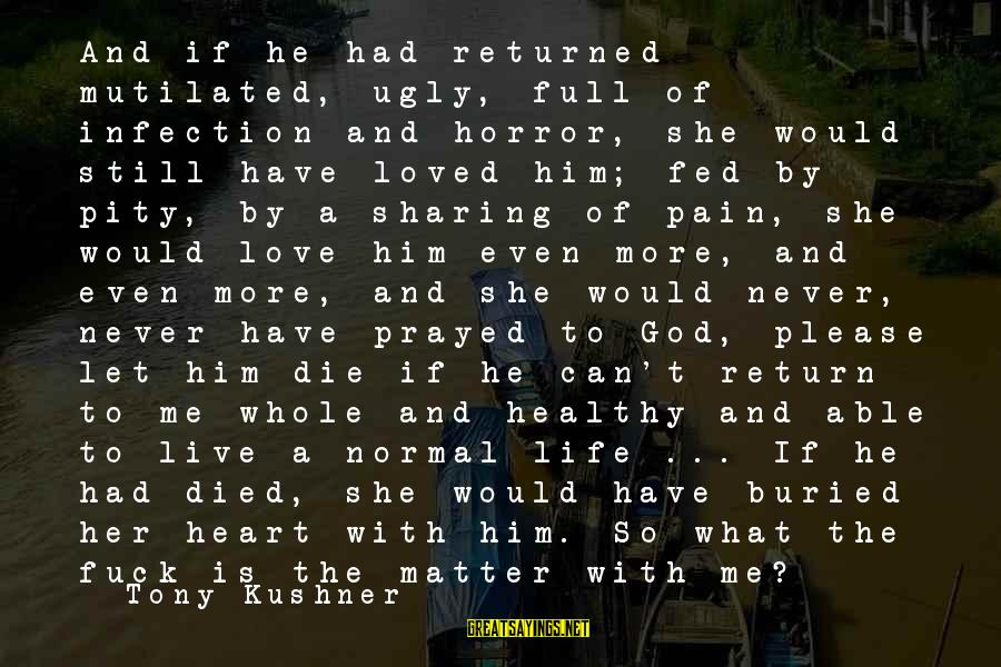 Able God Sayings By Tony Kushner: And if he had returned mutilated, ugly, full of infection and horror, she would still