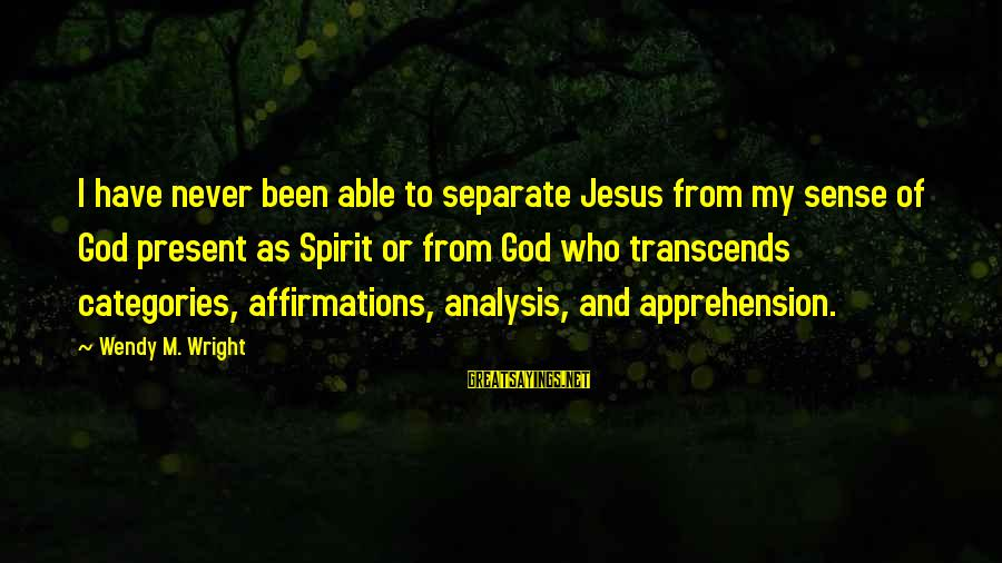 Able God Sayings By Wendy M. Wright: I have never been able to separate Jesus from my sense of God present as