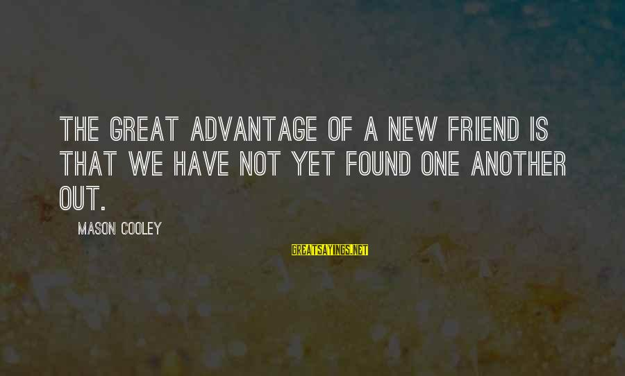Abortion Being Legal Sayings By Mason Cooley: The great advantage of a new friend is that we have not yet found one