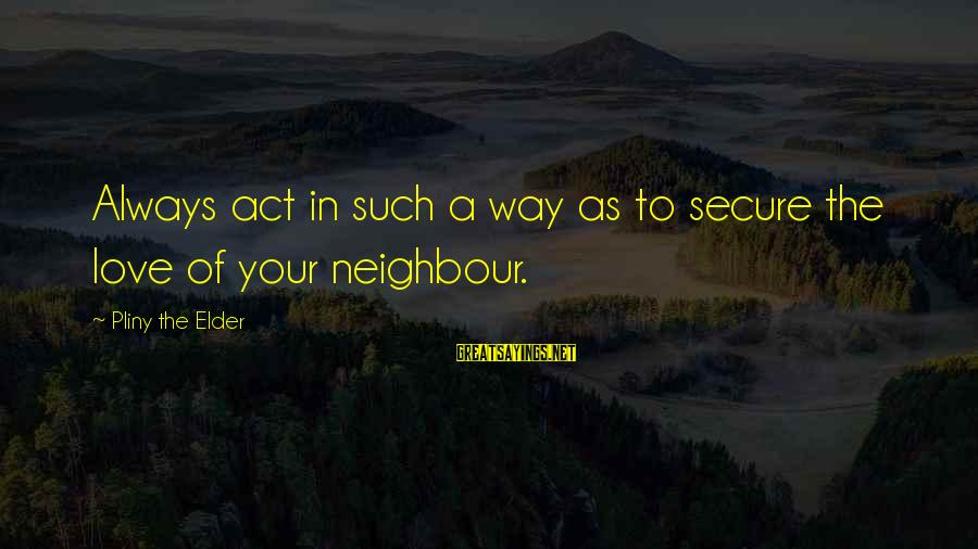 Abortion Being Legal Sayings By Pliny The Elder: Always act in such a way as to secure the love of your neighbour.