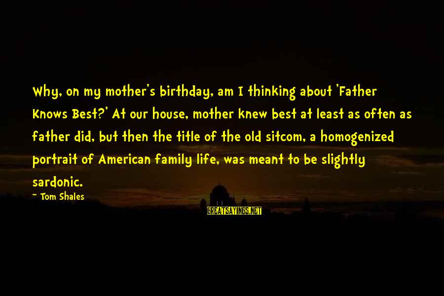 About Father's Birthday Sayings By Tom Shales: Why, on my mother's birthday, am I thinking about 'Father Knows Best?' At our house,
