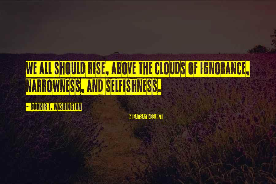 Above The Ignorance Sayings By Booker T. Washington: We all should rise, above the clouds of ignorance, narrowness, and selfishness.