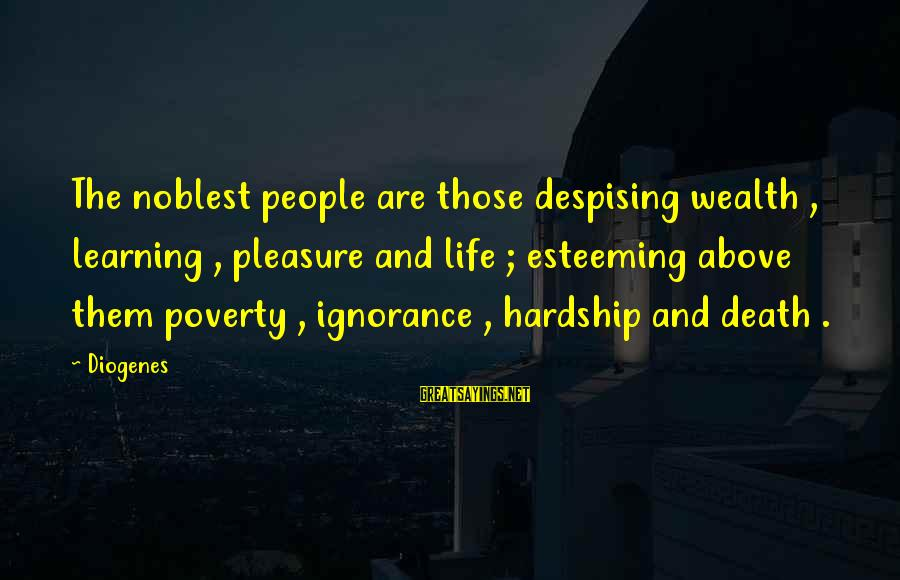 Above The Ignorance Sayings By Diogenes: The noblest people are those despising wealth , learning , pleasure and life ; esteeming