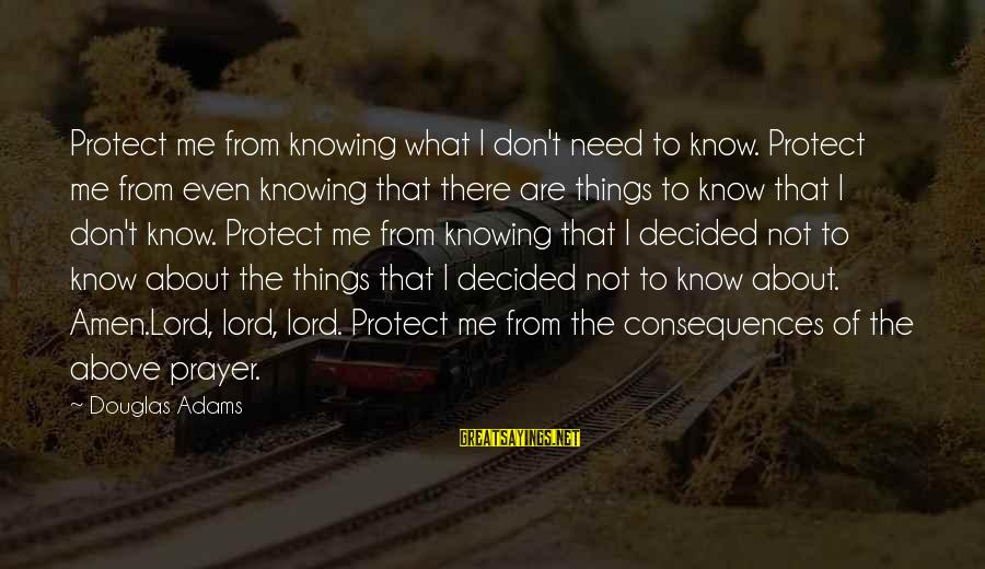 Above The Ignorance Sayings By Douglas Adams: Protect me from knowing what I don't need to know. Protect me from even knowing