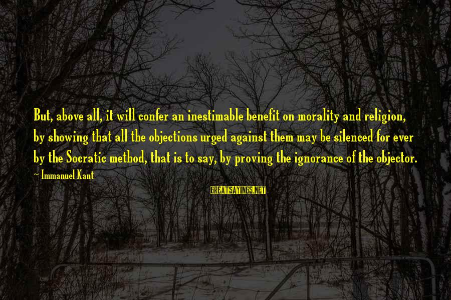 Above The Ignorance Sayings By Immanuel Kant: But, above all, it will confer an inestimable benefit on morality and religion, by showing