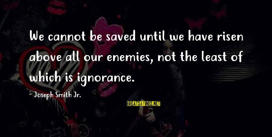 Above The Ignorance Sayings By Joseph Smith Jr.: We cannot be saved until we have risen above all our enemies, not the least