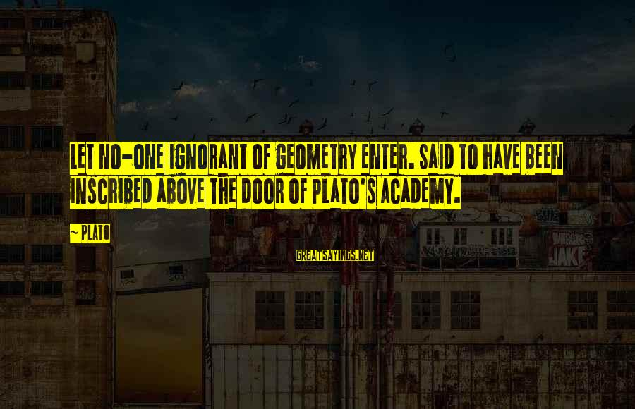 Above The Ignorance Sayings By Plato: Let no-one ignorant of geometry enter. Said to have been inscribed above the door of