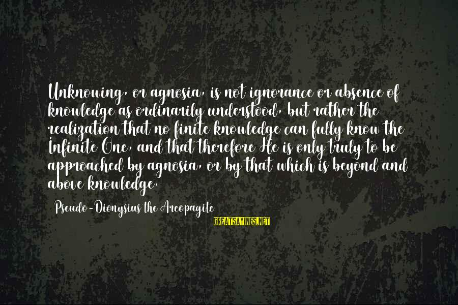 Above The Ignorance Sayings By Pseudo-Dionysius The Areopagite: Unknowing, or agnosia, is not ignorance or absence of knowledge as ordinarily understood, but rather