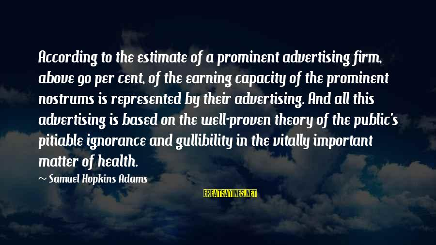 Above The Ignorance Sayings By Samuel Hopkins Adams: According to the estimate of a prominent advertising firm, above 90 per cent, of the