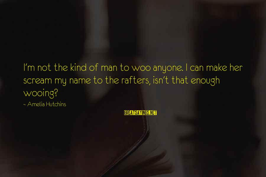 Aboveground Sayings By Amelia Hutchins: I'm not the kind of man to woo anyone. I can make her scream my