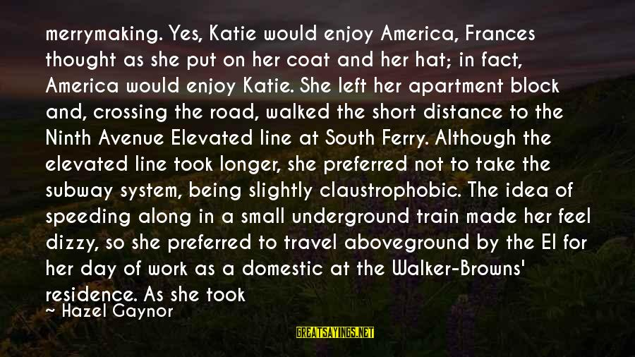 Aboveground Sayings By Hazel Gaynor: merrymaking. Yes, Katie would enjoy America, Frances thought as she put on her coat and