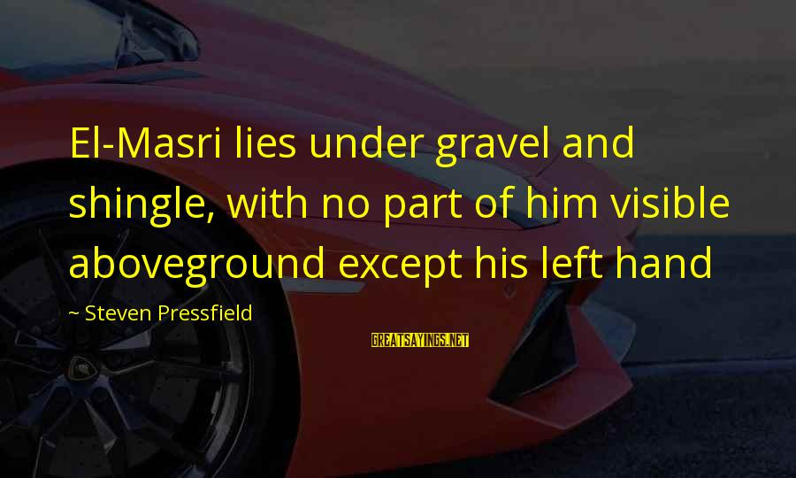 Aboveground Sayings By Steven Pressfield: El-Masri lies under gravel and shingle, with no part of him visible aboveground except his