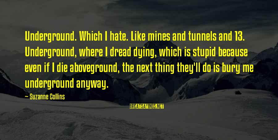 Aboveground Sayings By Suzanne Collins: Underground. Which I hate. Like mines and tunnels and 13. Underground, where I dread dying,