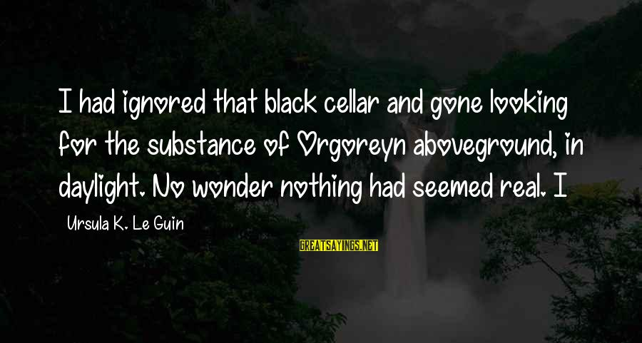 Aboveground Sayings By Ursula K. Le Guin: I had ignored that black cellar and gone looking for the substance of Orgoreyn aboveground,
