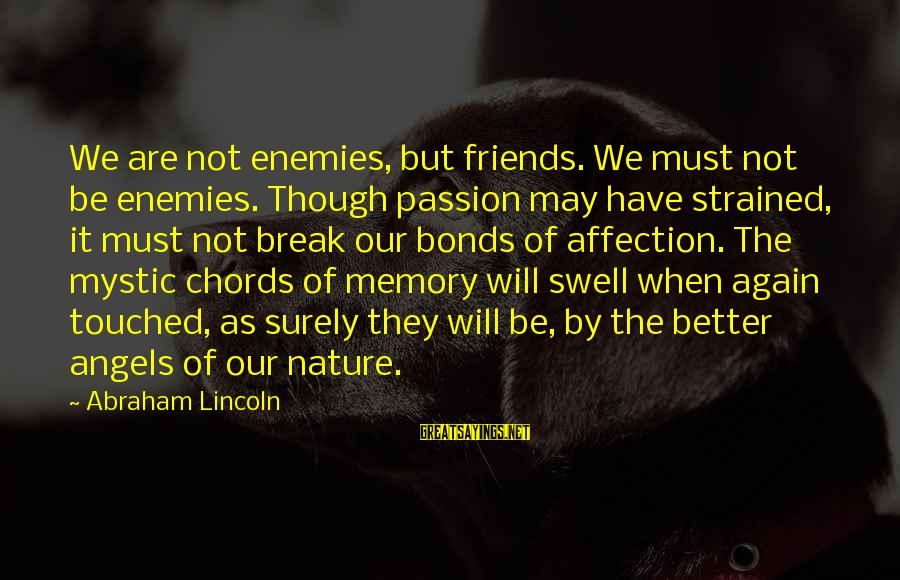 Abraham Lincoln Inaugural Sayings By Abraham Lincoln: We are not enemies, but friends. We must not be enemies. Though passion may have