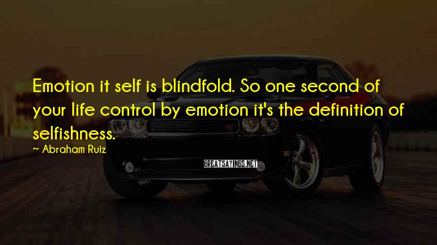 Abraham Ruiz Sayings: Emotion it self is blindfold. So one second of your life control by emotion it's